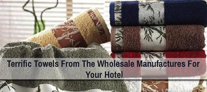 Terrific Towels From The Wholesale Manufactures For Your Hotel