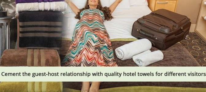 Cement the Guest Host Relationship with Quality Hotel Towels for Different Visitors