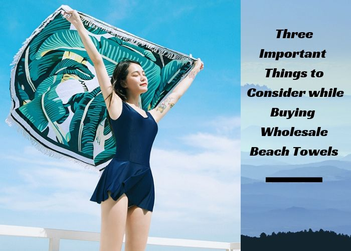 Three Important Things to Consider while Buying Wholesale Beach Towels