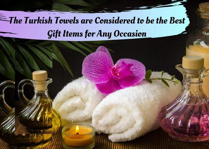 The Turkish Towels are Considered to be the Best Gift Items for Any Occasion