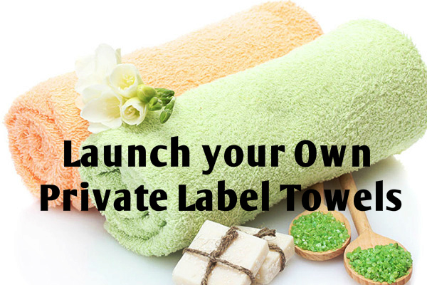 Launch your Own Private Label Towels: A Smart Guide!