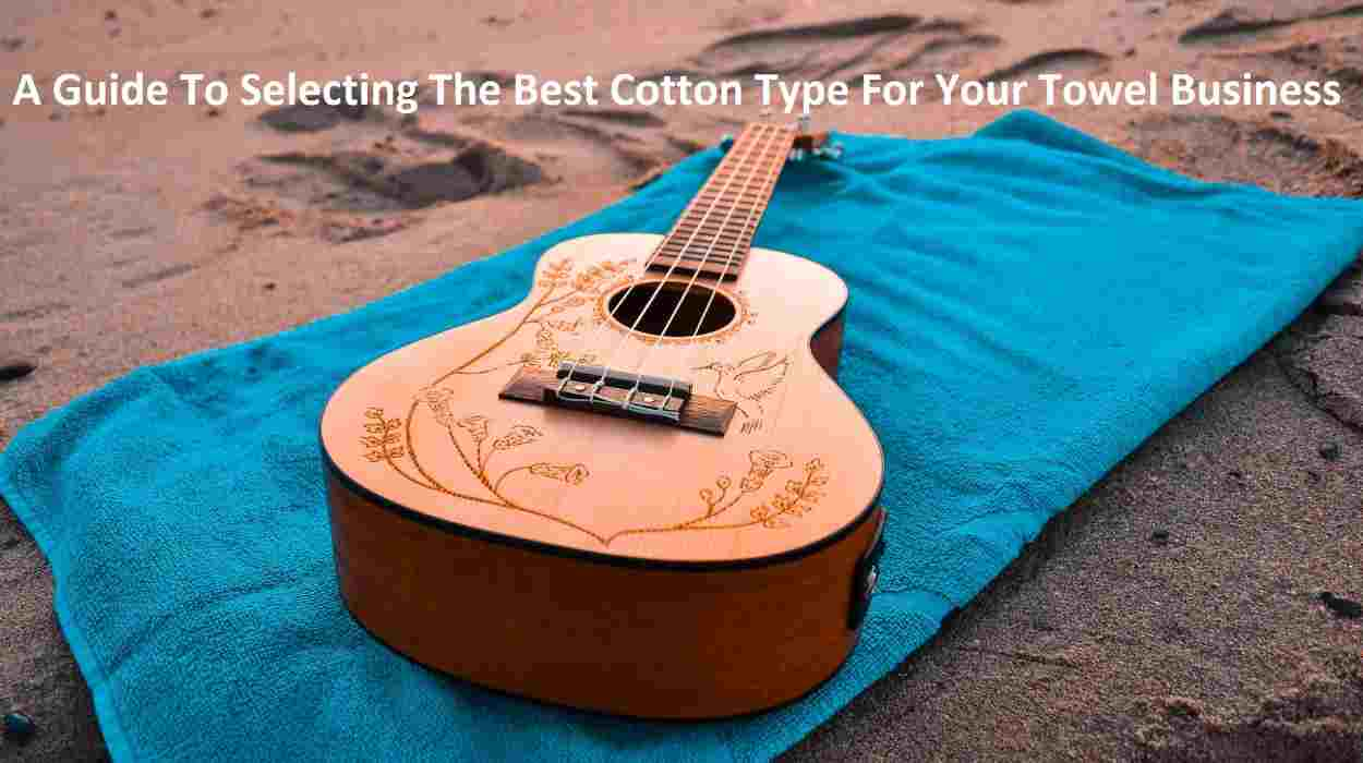 A Guide To Selecting The Best Cotton Type For Your Towel Business