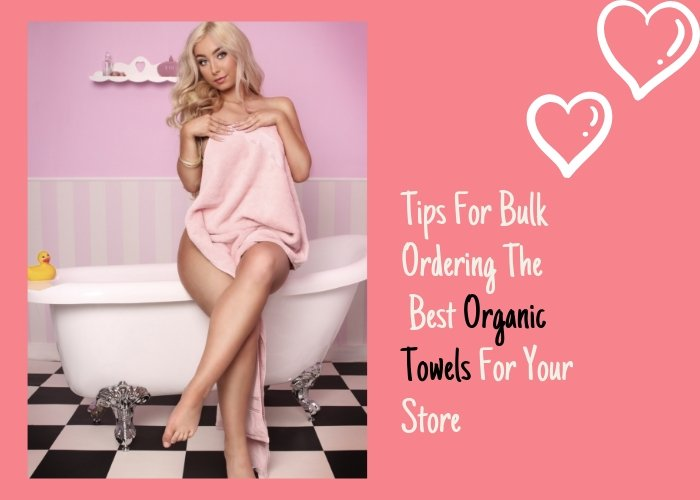 Tips For Bulk Ordering The Best Organic Towels For Your Store