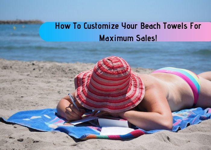 How To Customize Your Beach Towels For Maximum Sales!