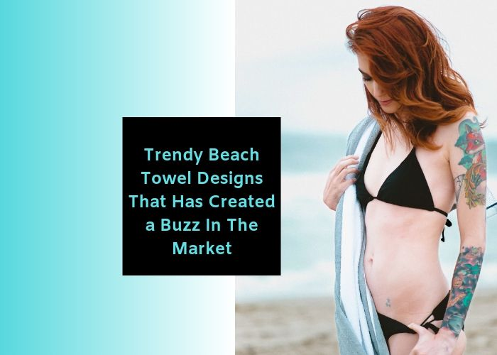 Trendy Beach Towel Designs That Has Created a Buzz In The Market