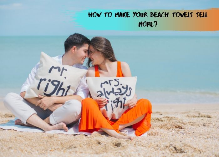 How To Make Your Beach Towels Sell More?