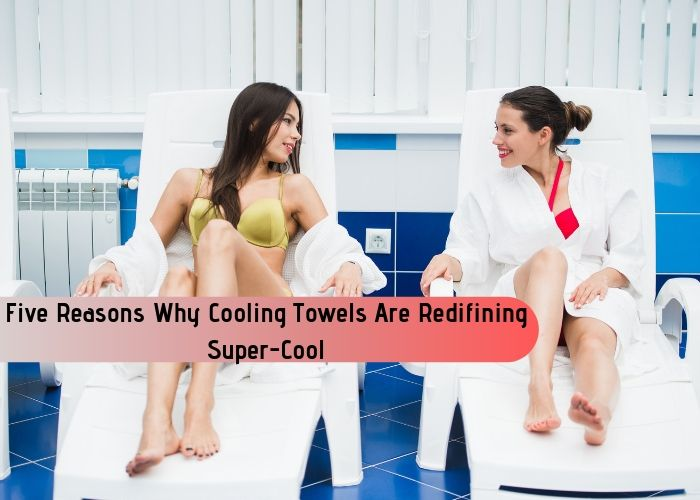Five Reasons Why Cooling Towels Are Redifining Super-Cool