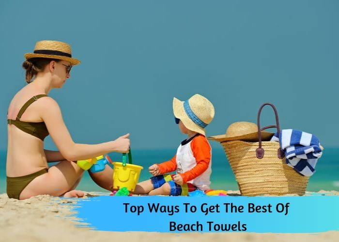 Top Ways To Get The Best Of Beach Towels
