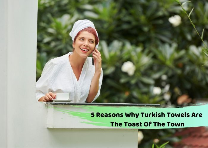 5 Reasons Why Turkish Towels Are The Toast Of The Town
