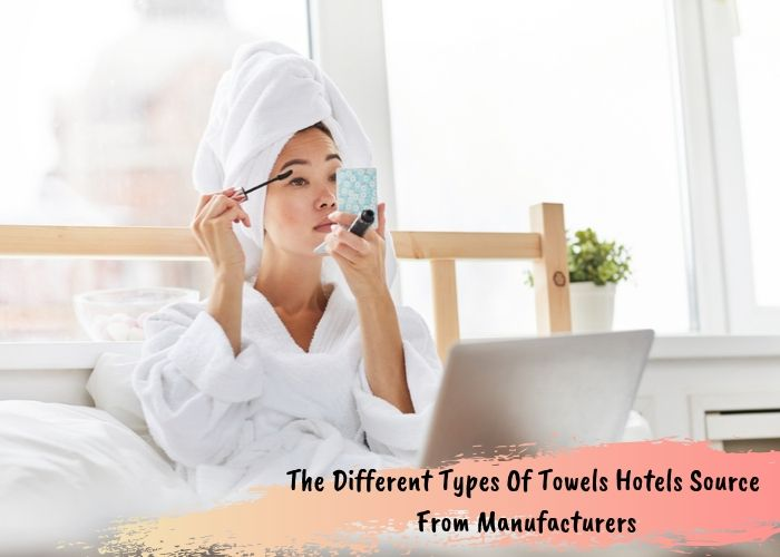 The Different Types Of Towels Hotels Source From Manufacturers