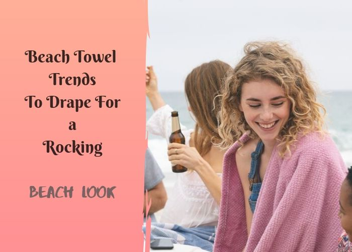 Beach Towel Trends To Drape For a Rocking Beach Look