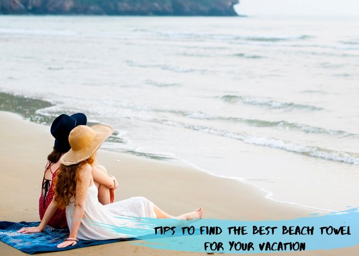 Tips To Find The Best Beach Towel For Your Vacation