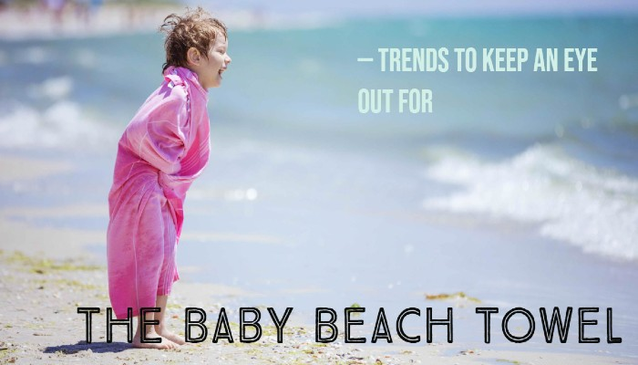 The Baby Beach Towel Trends To Keep An Eye Out For