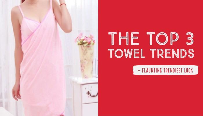 The Top 3 Towel Trends Flaunting Trendiest Look