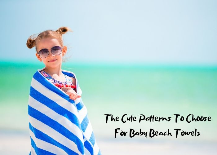 The Cute Patterns To Choose For Baby Beach Towels